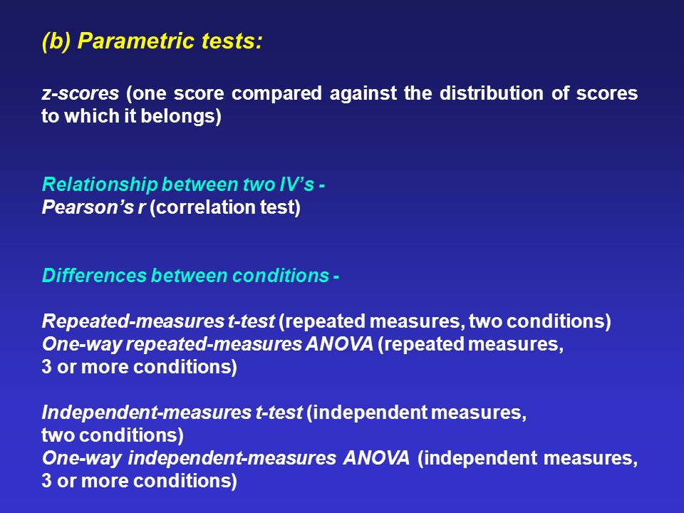 (b) Parametric tests: z-scores (one score compared against the distribution of scores to which it belongs) Relationship between two IVs - Pearsons r (