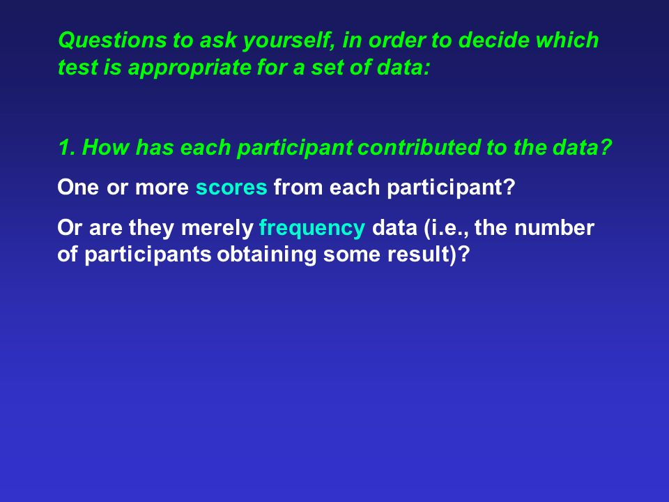 Questions to ask yourself, in order to decide which test is appropriate for a set of data: 1. How has each participant contributed to the data? One or