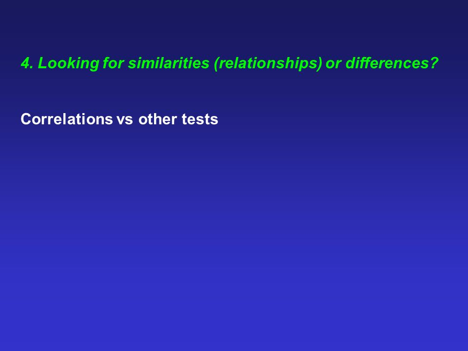 4. Looking for similarities (relationships) or differences? Correlations vs other tests