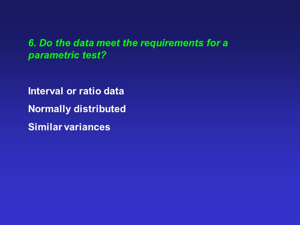 6. Do the data meet the requirements for a parametric test? Interval or ratio data Normally distributed Similar variances