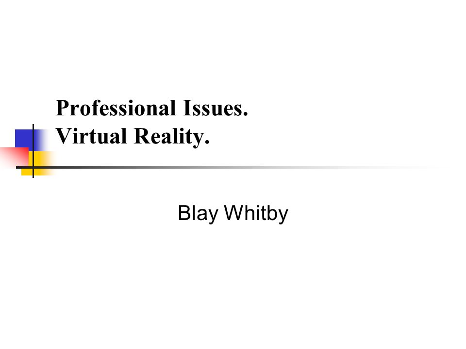 Professional Issues. Virtual Reality. Blay Whitby