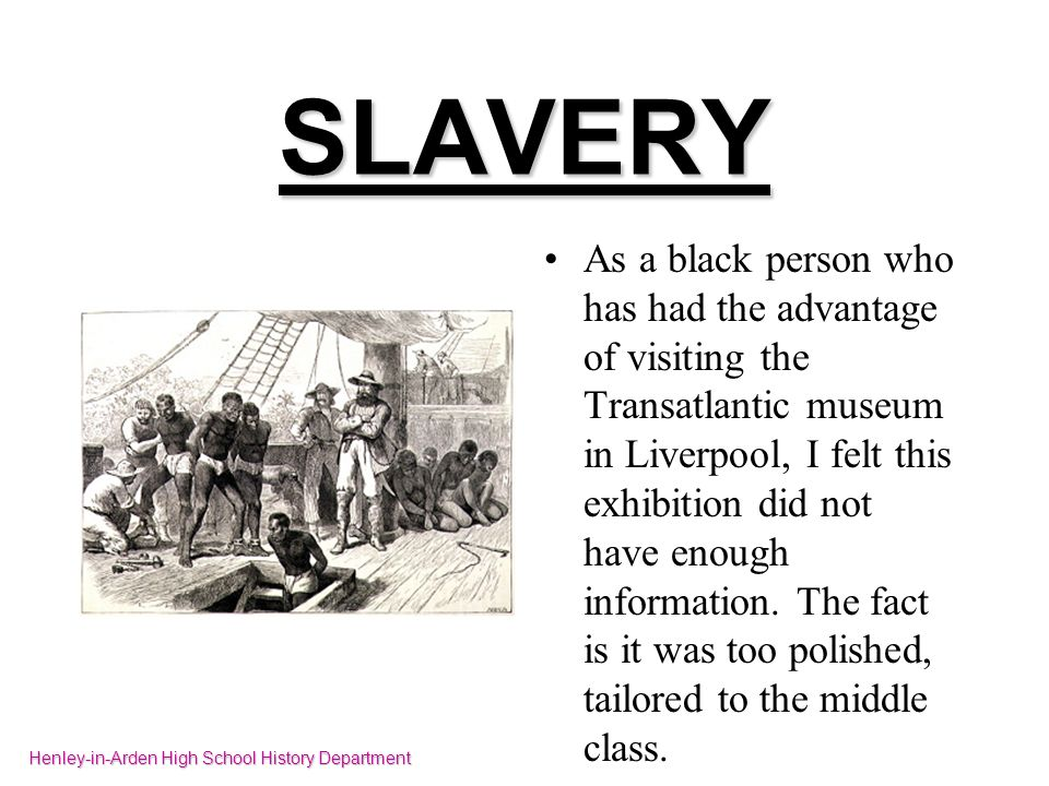 SLAVERY As a black person who has had the advantage of visiting the Transatlantic museum in Liverpool, I felt this exhibition did not have enough info