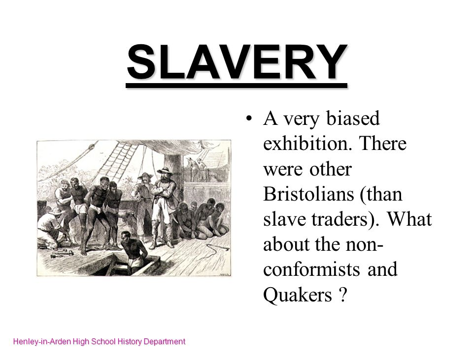 SLAVERY A very biased exhibition. There were other Bristolians (than slave traders). What about the non- conformists and Quakers ? Henley-in-Arden Hig