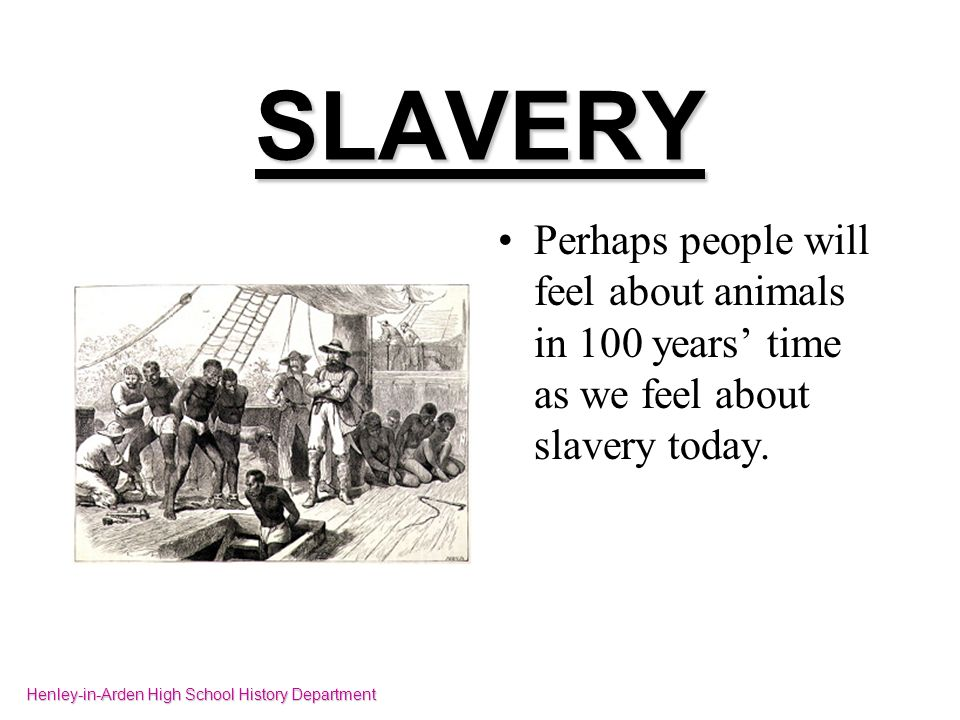 SLAVERY Perhaps people will feel about animals in 100 years time as we feel about slavery today. Henley-in-Arden High School History Department
