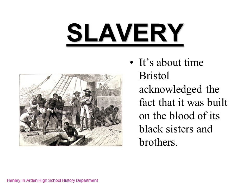SLAVERY Its about time Bristol acknowledged the fact that it was built on the blood of its black sisters and brothers. Henley-in-Arden High School His