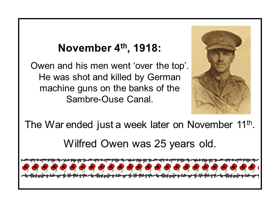 November 4 th, 1918: Owen and his men went over the top. He was shot and killed by German machine guns on the banks of the Sambre-Ouse Canal. The War