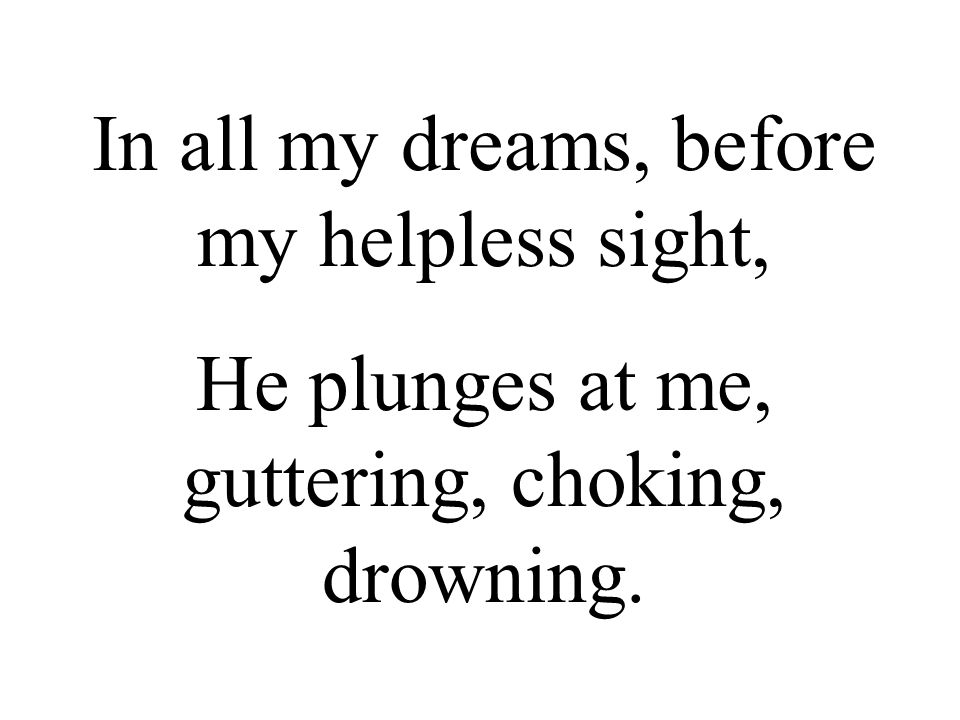 In all my dreams, before my helpless sight, He plunges at me, guttering, choking, drowning.