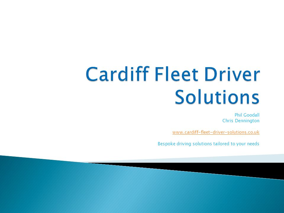 Phil Goodall Chris Dennington www.cardiff-fleet-driver-solutions.co.uk Bespoke driving solutions tailored to your needs