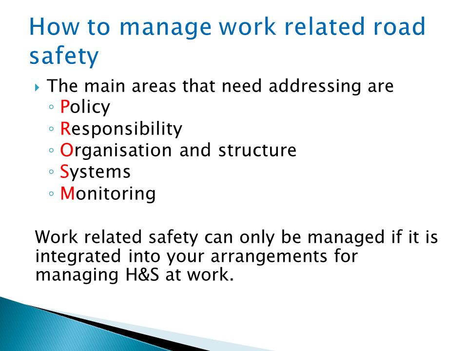 The main areas that need addressing are Policy Responsibility Organisation and structure Systems Monitoring Work related safety can only be managed if