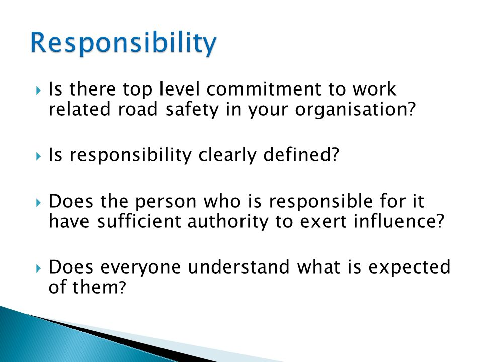 Is there top level commitment to work related road safety in your organisation? Is responsibility clearly defined? Does the person who is responsible