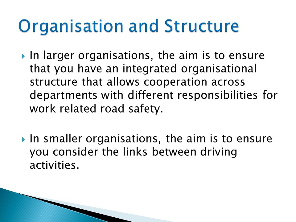 In larger organisations, the aim is to ensure that you have an integrated organisational structure that allows cooperation across departments with different responsibilities for work related road safety.