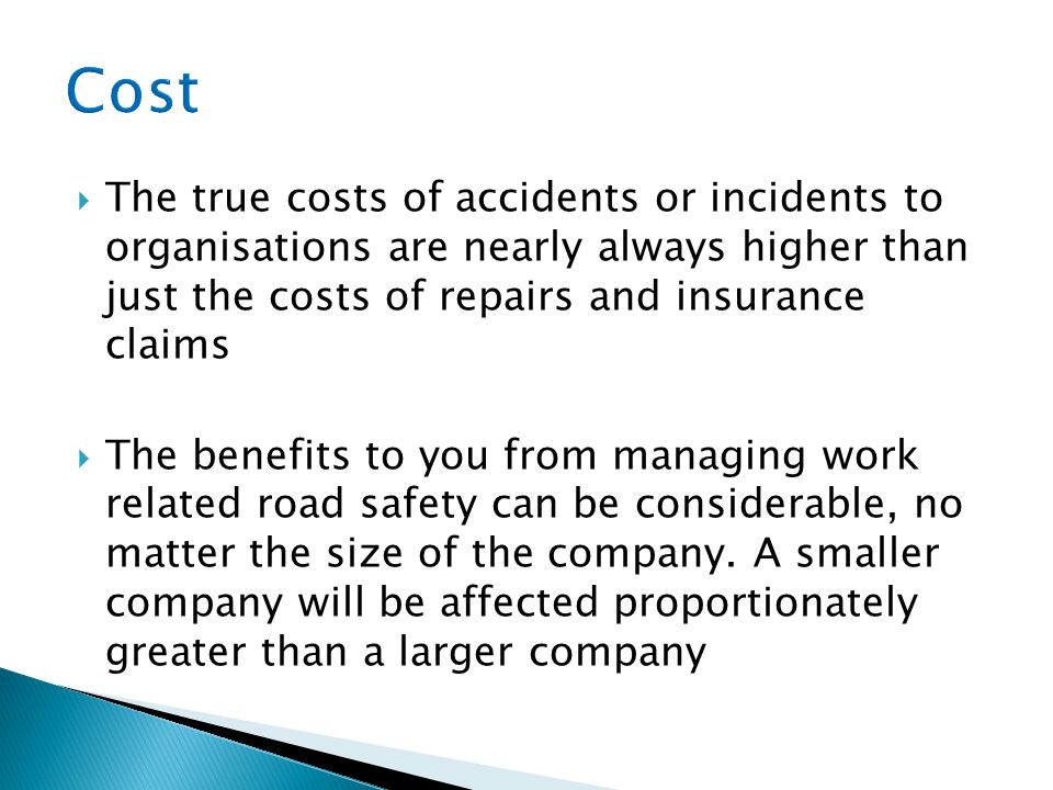 The true costs of accidents or incidents to organisations are nearly always higher than just the costs of repairs and insurance claims The benefits to you from managing work related road safety can be considerable, no matter the size of the company.