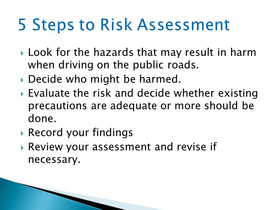 Look for the hazards that may result in harm when driving on the public roads. Decide who might be harmed. Evaluate the risk and decide whether existi