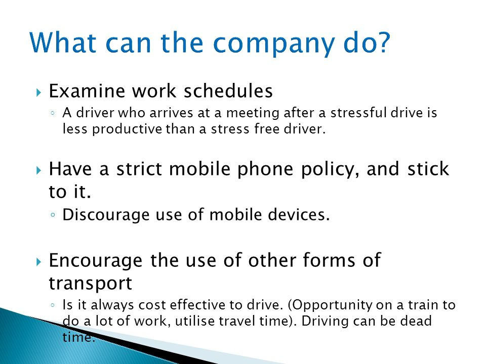 Examine work schedules A driver who arrives at a meeting after a stressful drive is less productive than a stress free driver. Have a strict mobile ph