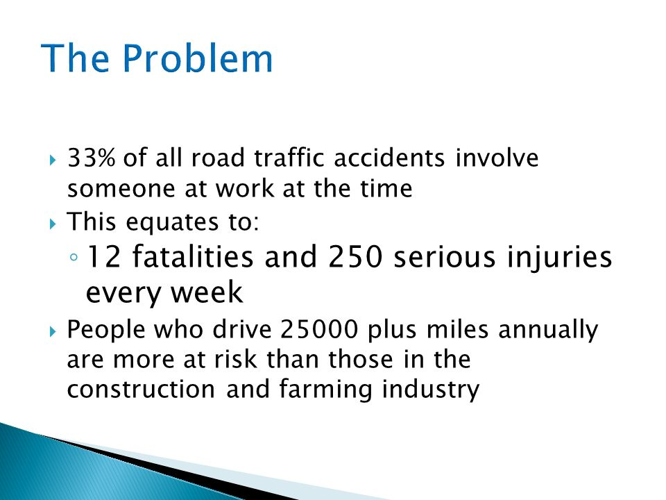 33% of all road traffic accidents involve someone at work at the time This equates to: 12 fatalities and 250 serious injuries every week People who drive 25000 plus miles annually are more at risk than those in the construction and farming industry