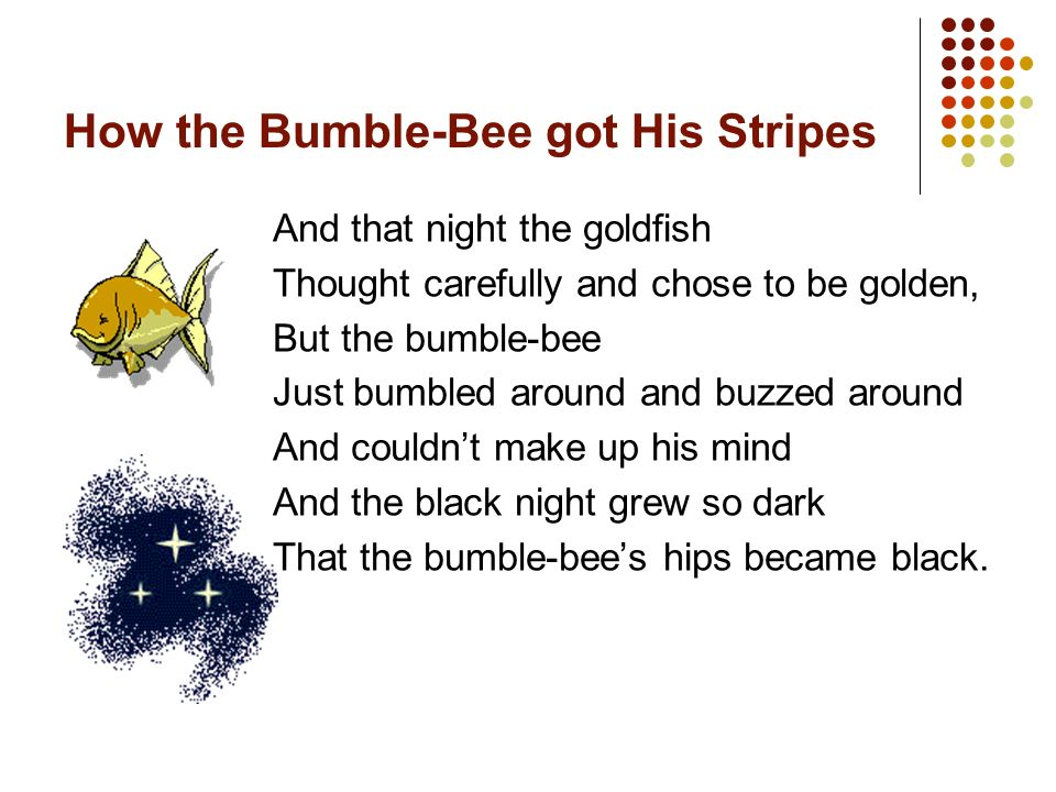 How the Bumble-Bee got His Stripes Well, that day the elephant Thought carefully and chose to be grey, But the bumble-bee Just bumbled around and buzz