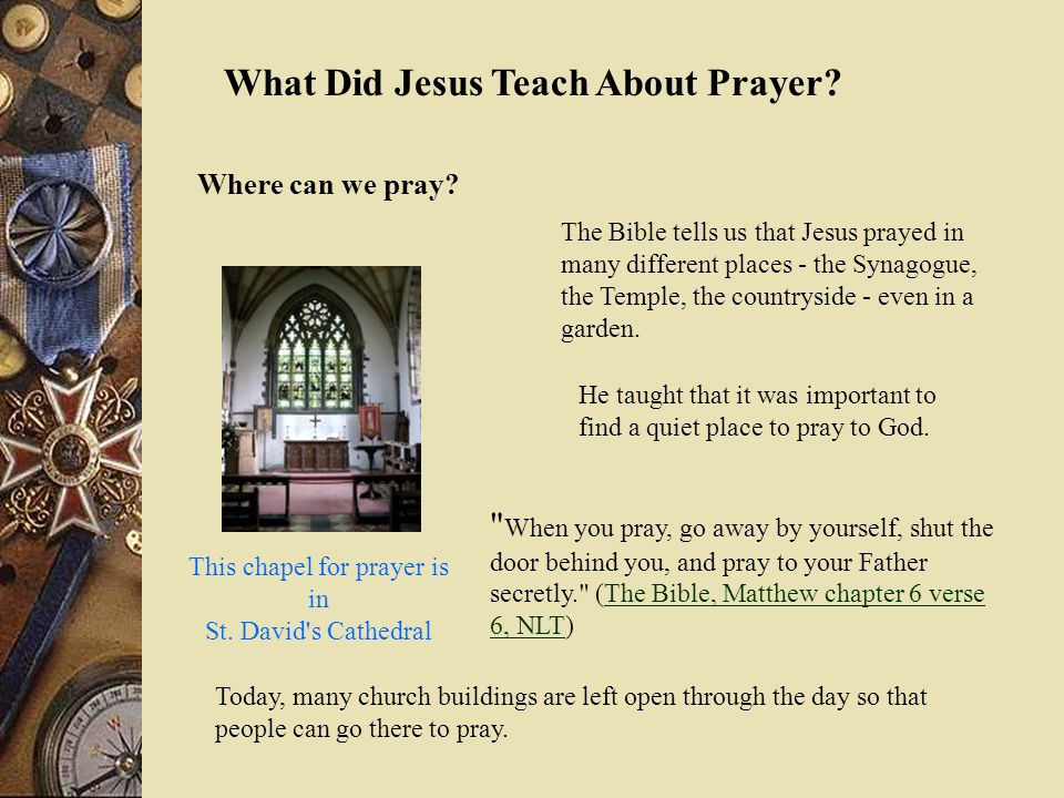 What Did Jesus Teach About Prayer? Where can we pray? The Bible tells us that Jesus prayed in many different places - the Synagogue, the Temple, the c