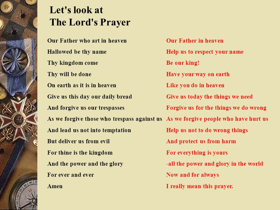 Let's look at The Lord's Prayer Our Father who art in heaven Hallowed be thy name Thy kingdom come Thy will be done On earth as it is in heaven Give u
