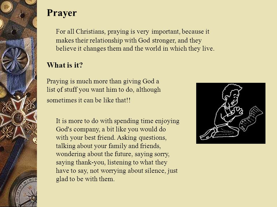Prayer For all Christians, praying is very important, because it makes their relationship with God stronger, and they believe it changes them and the