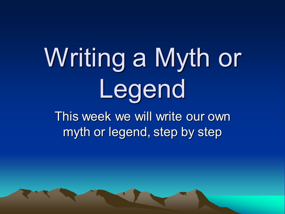 Writing a Myth or Legend This week we will write our own myth or legend, step by step