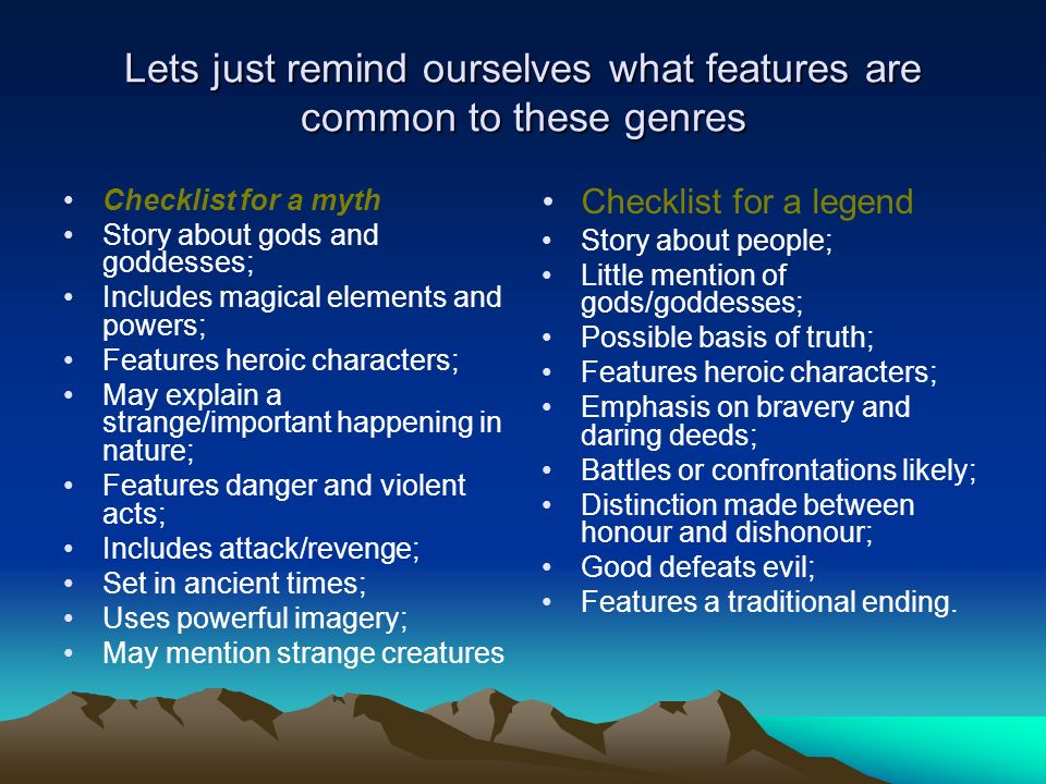 Lets just remind ourselves what features are common to these genres Checklist for a myth Story about gods and goddesses; Includes magical elements and powers; Features heroic characters; May explain a strange/important happening in nature; Features danger and violent acts; Includes attack/revenge; Set in ancient times; Uses powerful imagery; May mention strange creatures Checklist for a legend Story about people; Little mention of gods/goddesses; Possible basis of truth; Features heroic characters; Emphasis on bravery and daring deeds; Battles or confrontations likely; Distinction made between honour and dishonour; Good defeats evil; Features a traditional ending.