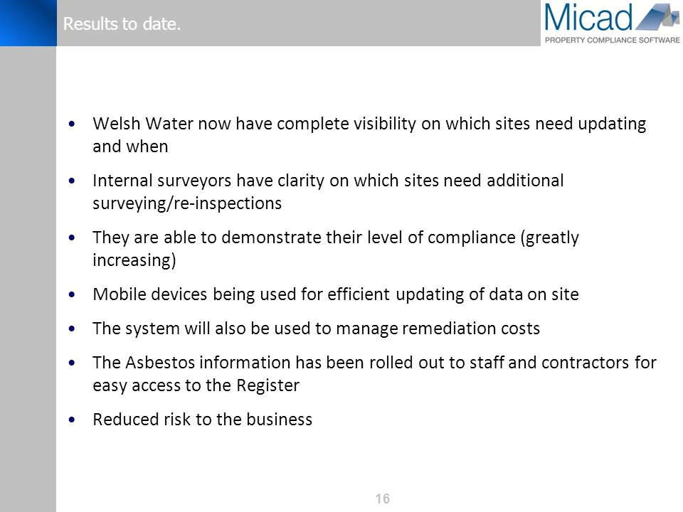16 Results to date. Welsh Water now have complete visibility on which sites need updating and when Internal surveyors have clarity on which sites need