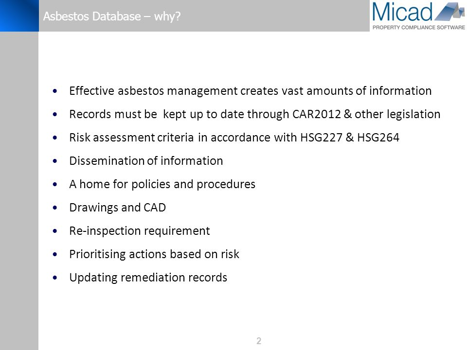 2 Asbestos Database – why? Effective asbestos management creates vast amounts of information Records must be kept up to date through CAR2012 & other l