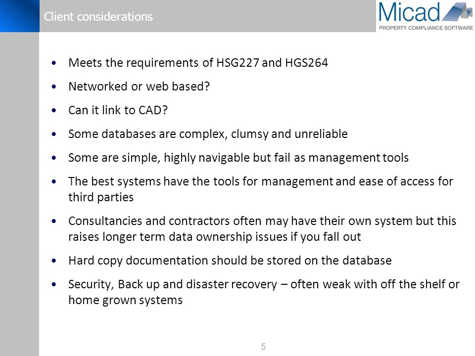 5 Client considerations Meets the requirements of HSG227 and HGS264 Networked or web based? Can it link to CAD? Some databases are complex, clumsy and