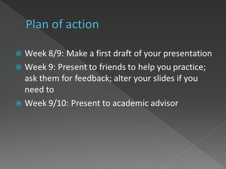 Week 8/9: Make a first draft of your presentation Week 9: Present to friends to help you practice; ask them for feedback; alter your slides if you nee