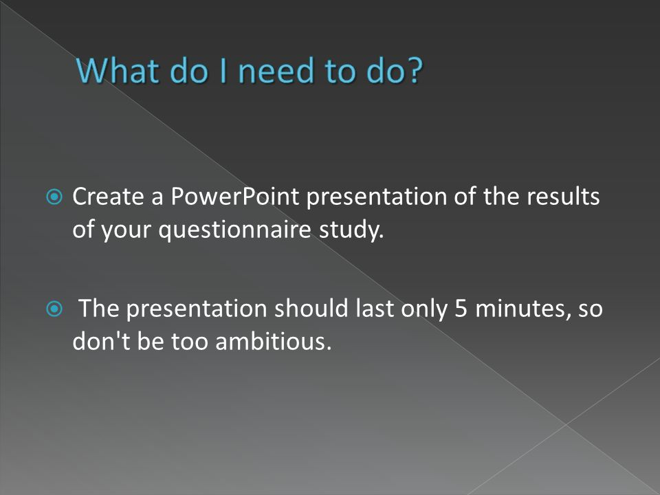 Create a PowerPoint presentation of the results of your questionnaire study. The presentation should last only 5 minutes, so don't be too ambitious.