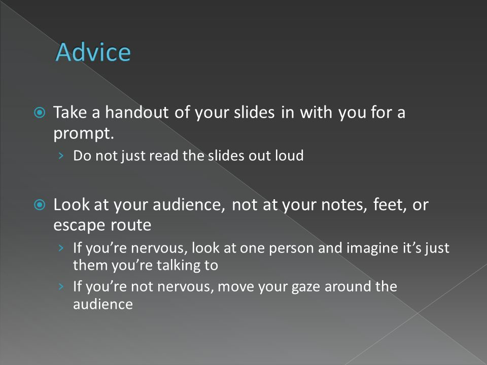 Take a handout of your slides in with you for a prompt. Do not just read the slides out loud Look at your audience, not at your notes, feet, or escape