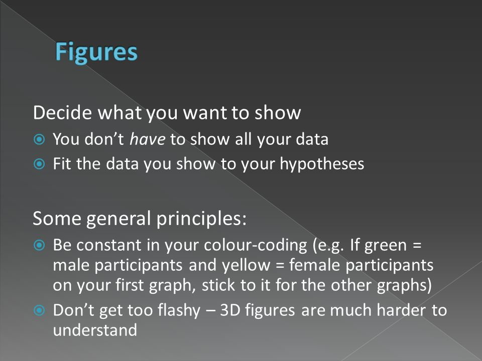 Decide what you want to show You dont have to show all your data Fit the data you show to your hypotheses Some general principles: Be constant in your colour-coding (e.g.