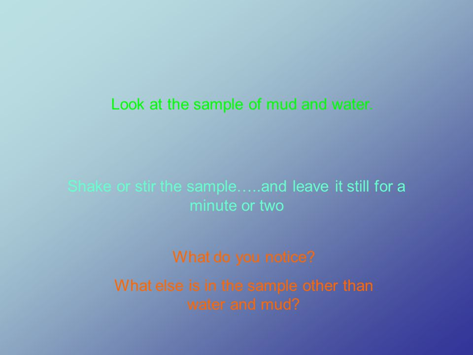 Look at the sample of mud and water. Shake or stir the sample…..and leave it still for a minute or two What do you notice? What else is in the sample