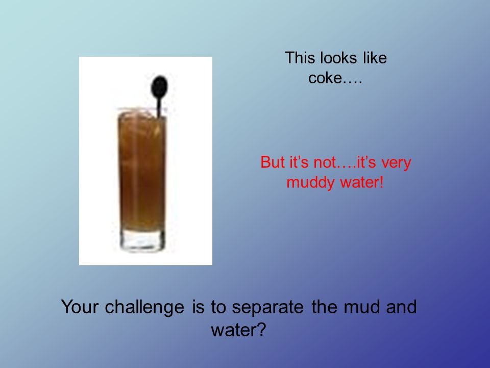 This looks like coke…. But its not….its very muddy water! Your challenge is to separate the mud and water?