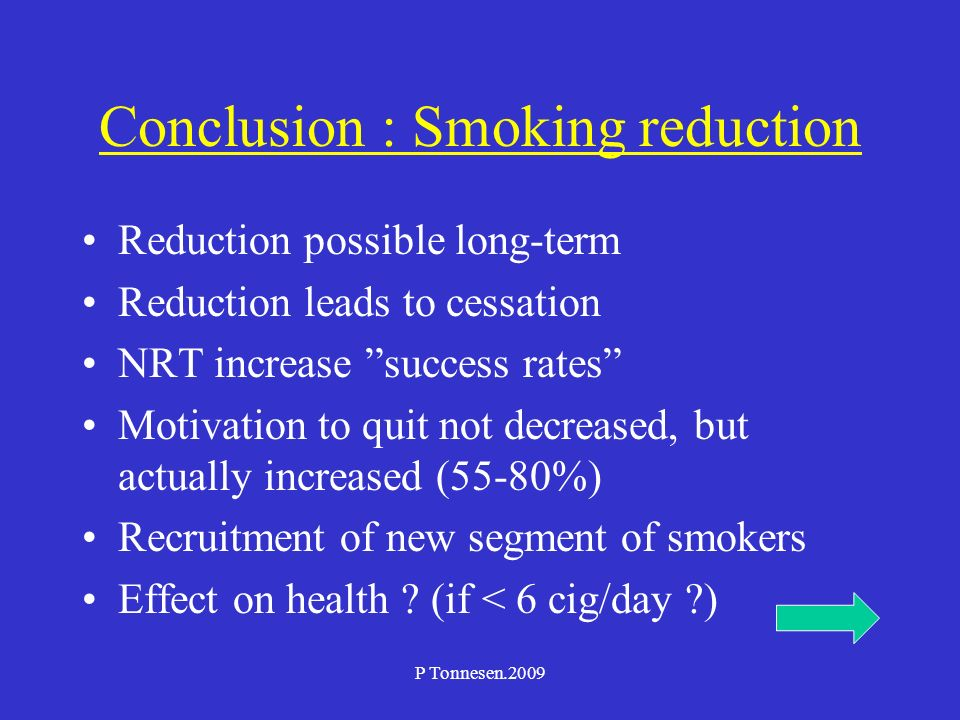 P Tonnesen.2009 Conclusion : Smoking reduction Reduction possible long-term Reduction leads to cessation NRT increase success rates Motivation to quit