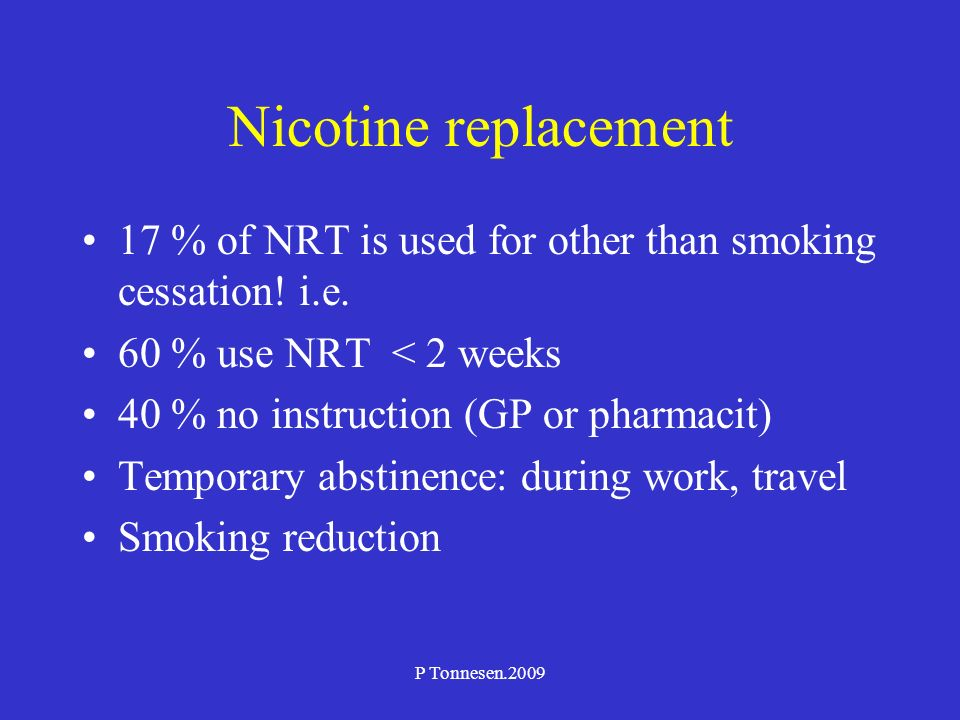 P Tonnesen.2009 Nicotine replacement 17 % of NRT is used for other than smoking cessation! i.e. 60 % use NRT < 2 weeks 40 % no instruction (GP or phar