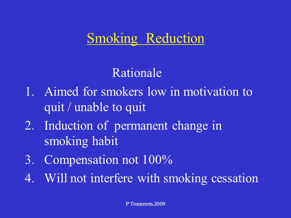 P Tonnesen.2009 Smoking Reduction Rationale 1.Aimed for smokers low in motivation to quit / unable to quit 2.Induction of permanent change in smoking