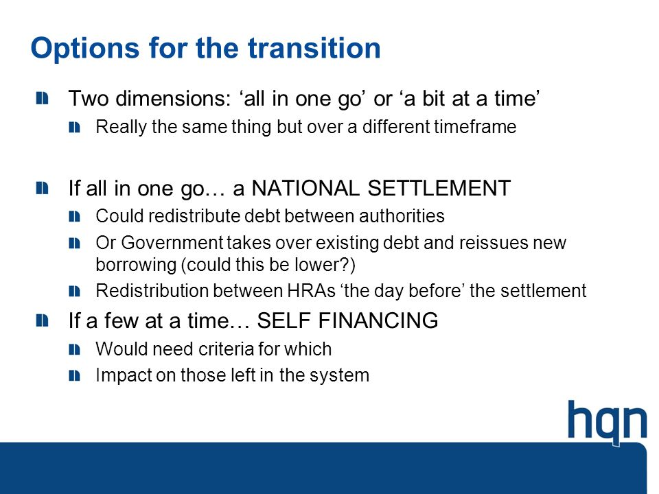 Options for the transition Two dimensions: all in one go or a bit at a time Really the same thing but over a different timeframe If all in one go… a NATIONAL SETTLEMENT Could redistribute debt between authorities Or Government takes over existing debt and reissues new borrowing (could this be lower ) Redistribution between HRAs the day before the settlement If a few at a time… SELF FINANCING Would need criteria for which Impact on those left in the system