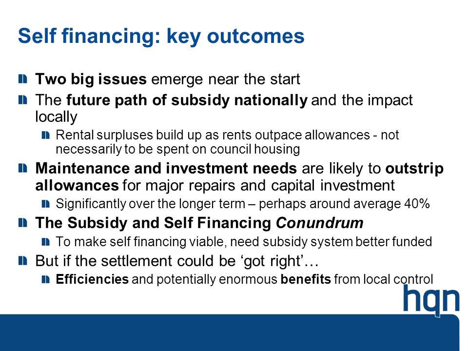 Self financing: key outcomes Two big issues emerge near the start The future path of subsidy nationally and the impact locally Rental surpluses build up as rents outpace allowances - not necessarily to be spent on council housing Maintenance and investment needs are likely to outstrip allowances for major repairs and capital investment Significantly over the longer term – perhaps around average 40% The Subsidy and Self Financing Conundrum To make self financing viable, need subsidy system better funded But if the settlement could be got right… Efficiencies and potentially enormous benefits from local control