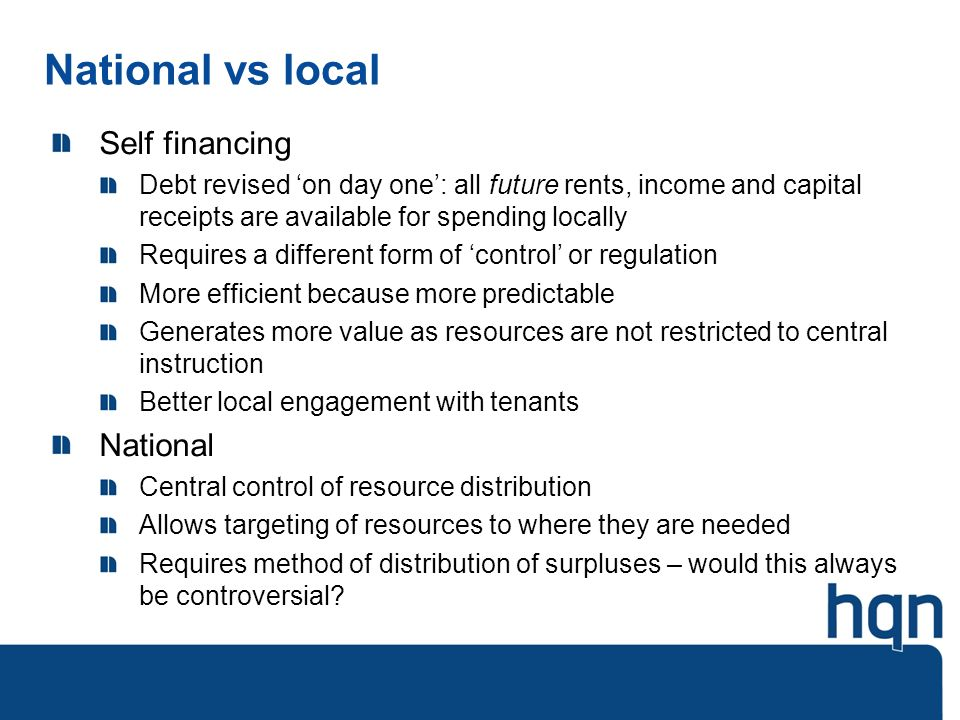National vs local Self financing Debt revised on day one: all future rents, income and capital receipts are available for spending locally Requires a different form of control or regulation More efficient because more predictable Generates more value as resources are not restricted to central instruction Better local engagement with tenants National Central control of resource distribution Allows targeting of resources to where they are needed Requires method of distribution of surpluses – would this always be controversial