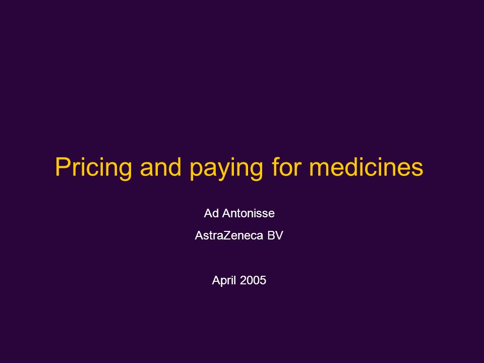 Pricing and paying for medicines Ad Antonisse AstraZeneca BV April 2005
