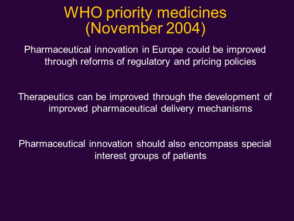 WHO priority medicines (November 2004) Pharmaceutical innovation in Europe could be improved through reforms of regulatory and pricing policies Therap