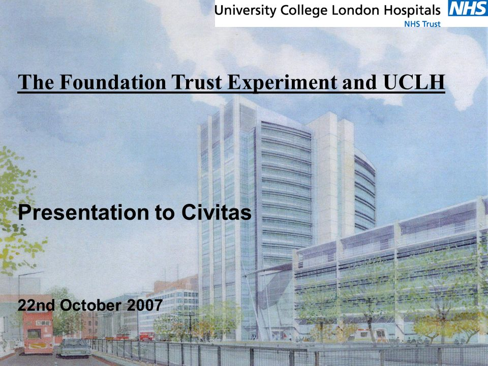 Tuesday, 22 April 2014 The Foundation Trust Experiment and UCLH Presentation to Civitas 22nd October 2007