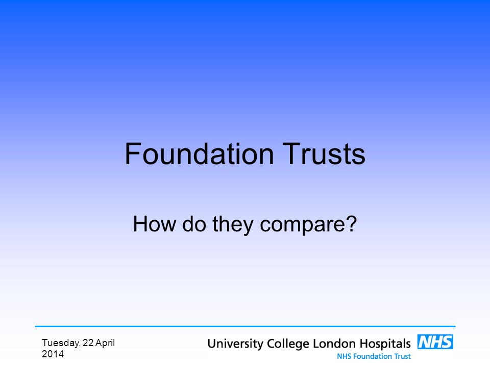 Tuesday, 22 April 2014 Foundation Trusts How do they compare?