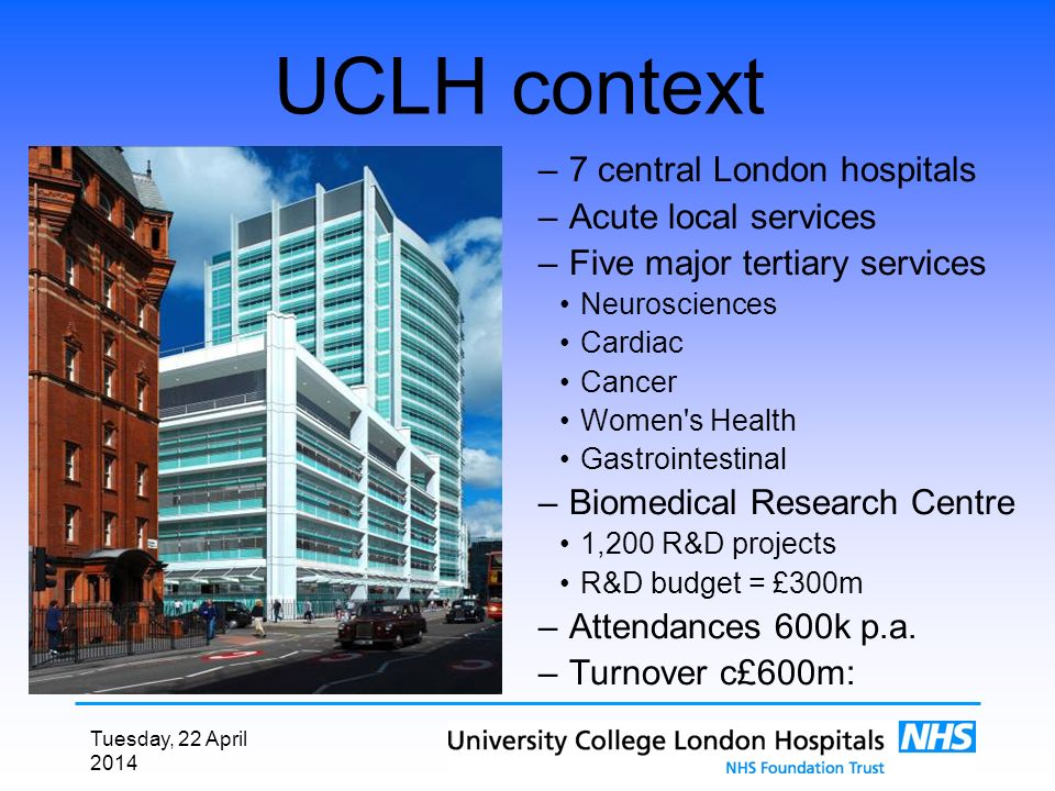 Tuesday, 22 April 2014 UCLH context – 7 central London hospitals – Acute local services – Five major tertiary services Neurosciences Cardiac Cancer Women s Health Gastrointestinal – Biomedical Research Centre 1,200 R&D projects R&D budget = £300m – Attendances 600k p.a.