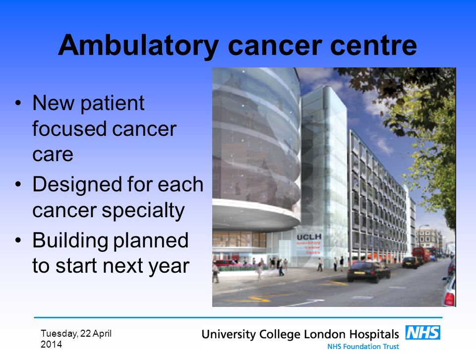 Tuesday, 22 April 2014 Ambulatory cancer centre New patient focused cancer care Designed for each cancer specialty Building planned to start next year