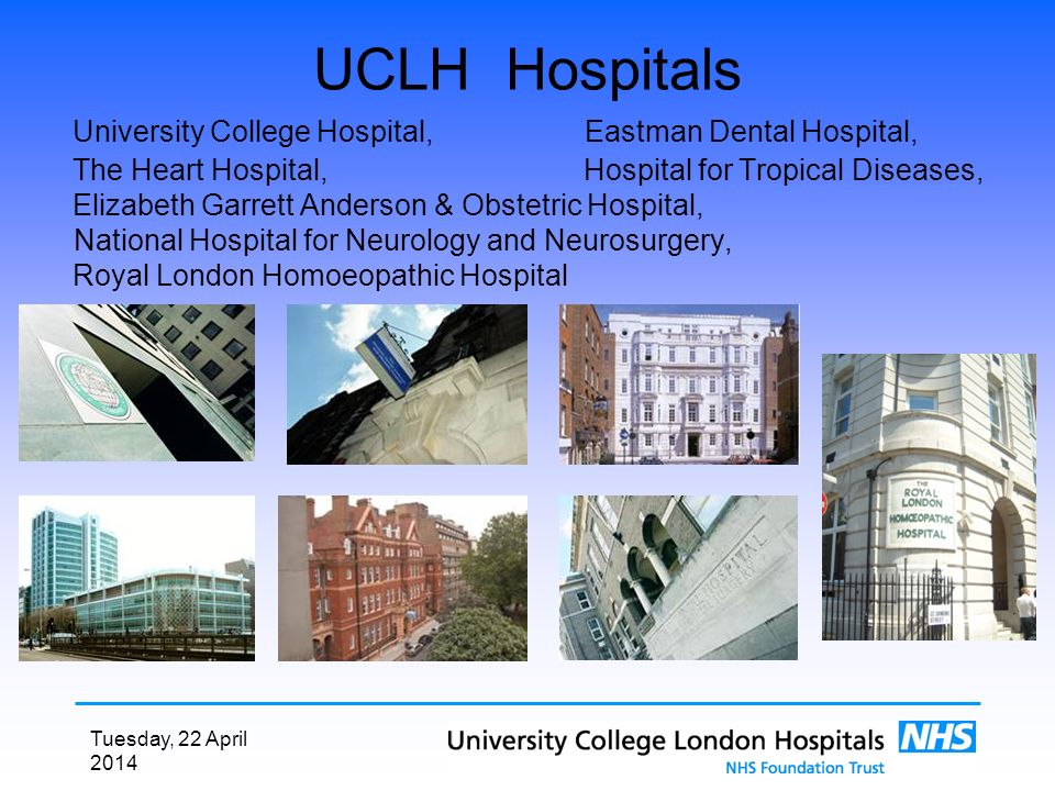 Tuesday, 22 April 2014 UCLH Hospitals University College Hospital, Eastman Dental Hospital, The Heart Hospital, Hospital for Tropical Diseases, Elizabeth Garrett Anderson & Obstetric Hospital, National Hospital for Neurology and Neurosurgery, Royal London Homoeopathic Hospital