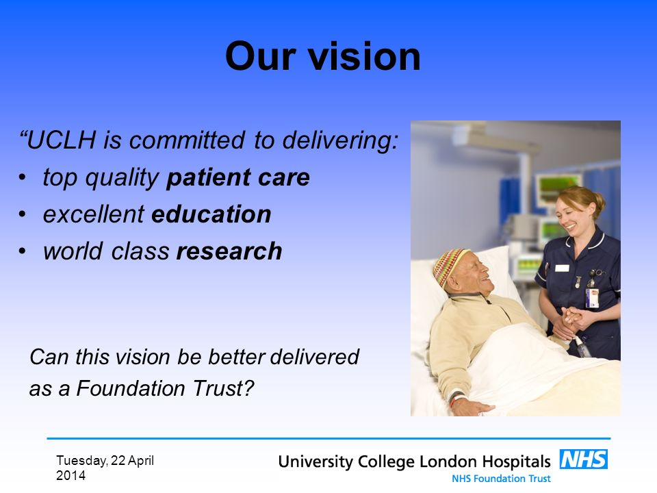 Tuesday, 22 April 2014 Our vision UCLH is committed to delivering: top quality patient care excellent education world class research Can this vision b