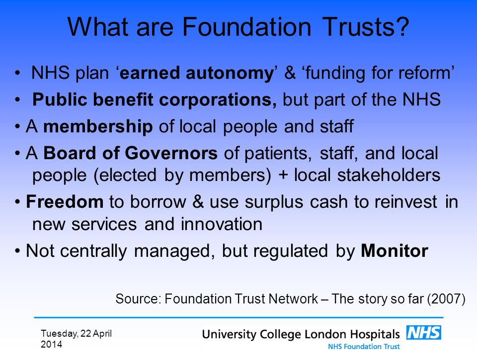 Tuesday, 22 April 2014 What are Foundation Trusts? NHS plan earned autonomy & funding for reform Public benefit corporations, but part of the NHS A me