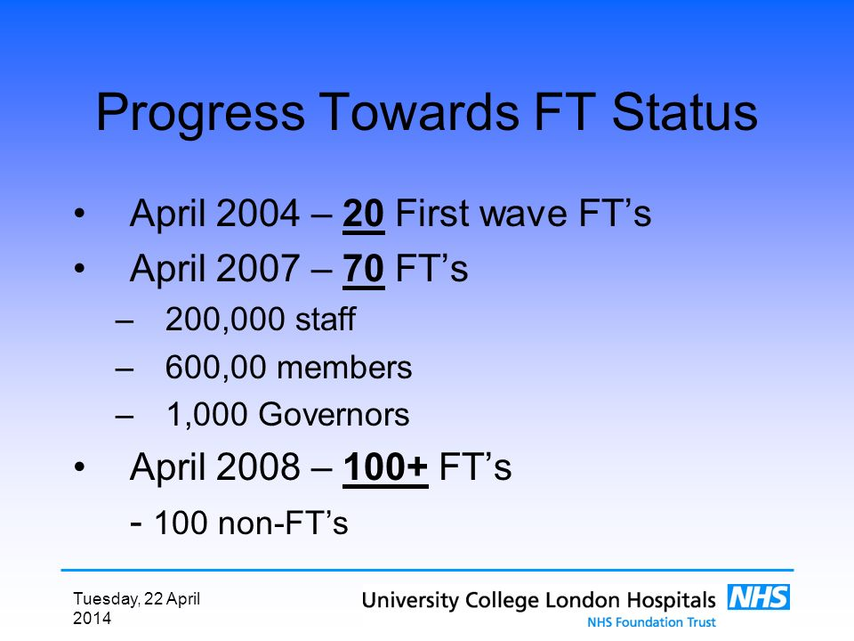 Tuesday, 22 April 2014 Progress Towards FT Status April 2004 – 20 First wave FTs April 2007 – 70 FTs –200,000 staff –600,00 members –1,000 Governors April 2008 – 100+ FTs - 100 non-FTs